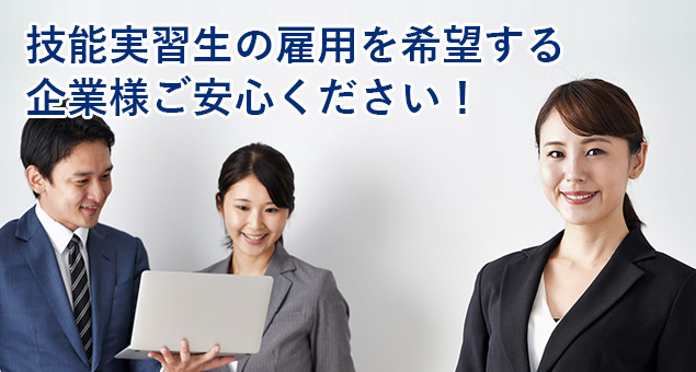 技能実習生の雇用を希望する企業様ご安心ください!